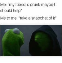 """And encourage them to take more shots with me while i'm at it @mybestiesays: Me: """"my friend is drunk maybe I  should help""""  Me to me: """"take a snapchat of it"""" And encourage them to take more shots with me while i'm at it @mybestiesays"""
