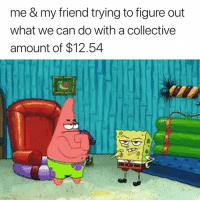Can, Friend, and What: me & my friend trying to figure out  what we can do with a collectivee  amount of $12.54 🤔