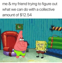 Collective, Can, and Friend: me & my friend trying to figure out  what we can do with a collective  amount of $12.54