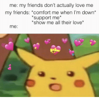 me: my friends don't actually love me  my friends: *comfort me when I'm down*  *support me*  *show me all their love*  me: