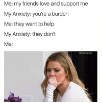 Me: my friends love and support me  My Anxiety: you're a burden  Me: they want to help  My Anxiety: they don't  Me  @thedryginger Must be Sunday night....