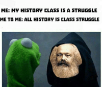 Thanks for this spicy meme Comrade Marx: ME: MY HISTORY CLASS IS A STRUGGLE  ME TO ME: ALL HISTORY IS CLASS STRUGGLE Thanks for this spicy meme Comrade Marx