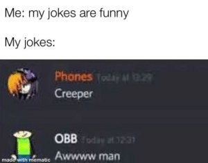 Aww, Funny, and Meme: Me: my jokes are funny  My jokes:  Phones (o t29  Creeper  OBBd .3  Awwww.man  made with mematic This is the meme that ends all creeper aww man memes(sorry if made with mematic triggers you)