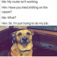 carpets: Me: My router isn't working.  Him: Have you tried shitting on the  carpet?  Me: What?  Him: Sir, I'm just trying to do my job