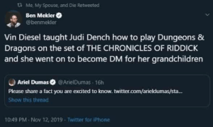 nunyabizni:  King and Queen: Me, My Spouse and Die Retweeted  Ben Mekler  @benmekler  Vin Diesel taught Judi Dench how to play Dungeons &  Dragons on the set of THE CHRONICLES OF RIDDICK  and she went on to become DM for her grandchildren  Ariel Dumas @ArielDumas 16h  Please share a fact you are excited to know. twitter.com/arieldumas/sta...  Show this thread  10:49 PM Nov 12, 2019  Twitter for iPhone nunyabizni:  King and Queen