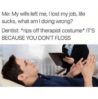 4-5 of the dentists we just made up recommend this brand: Me: My wife left me, I lost my job, life  sucks, what am l doing wrong?  Dentist: *rips off therapist costume* IT'S  BECAUSE YOU DON'T FLOSS 4-5 of the dentists we just made up recommend this brand