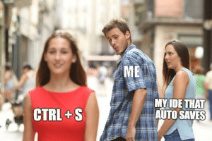 Safe, Auto, and Just: ME  MYIDE THA  CTRL+S  th AUTO SAVES Just to be safe