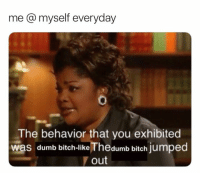 dumb bitch: me @myself everyday  The behavior that you exhibited  was dumb bitch-like Thedumb bitch jumped  out