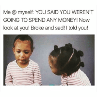 It takes a special kind of person to be broke on payday, I'm that person😩😅💸: Me@myself: YOU SAID YOU WEREN'T  GOING TO SPEND ANY MONEY! Now  look at you! Broke and sad!I told you! It takes a special kind of person to be broke on payday, I'm that person😩😅💸