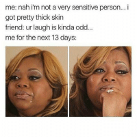 I really do have a loud obnoxious laugh 😂😂😂😂 shit comes all the way from my pinky toe 😋😋😋 whatever 😌😌 at least when I laugh mfs know its real 😂😂😂😂😂 i throw in a snort here and there like saltbae too 😋 shepost♻♻: me: nah i'm not a very sensitive person... i  got pretty thick skin  friend: ur laugh is kinda odd  me for the next 13 days: I really do have a loud obnoxious laugh 😂😂😂😂 shit comes all the way from my pinky toe 😋😋😋 whatever 😌😌 at least when I laugh mfs know its real 😂😂😂😂😂 i throw in a snort here and there like saltbae too 😋 shepost♻♻