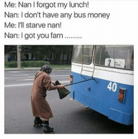I'm dead: Me:  Nan  I  forgot  my  lunch  Nan: I don't have any bus money  Me: I'l starve nan!  Nan: I got you fam...  40 I'm dead