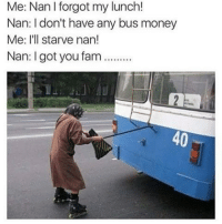 😂😂😂😂😂😂 pettypost pettyastheycome straightclownin hegotjokes jokesfordays itsjustjokespeople itsfunnytome funnyisfunny randomhumor: Me: Nan I forgot my lunch!  Nan: I don't have any bus money  Me: I'll starve nan!  Nan: I got you fam..  40 😂😂😂😂😂😂 pettypost pettyastheycome straightclownin hegotjokes jokesfordays itsjustjokespeople itsfunnytome funnyisfunny randomhumor