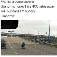 Cookies, Grandma, and Hungry: Me: nana come see me  Grandma: honey I live 400 miles away  Me: but nana I'm hungry  Grandma Milk and cookies incoming.