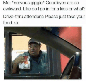 Yas sister: Me: *nervous giggle* Goodbyes are so  awkward. Like do I go in for a kiss or what?  Drive-thru attendant: Please just take your  food. sir. Yas sister
