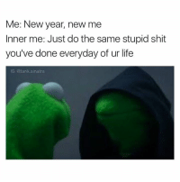 Dank, New Year's, and New Year New Me: Me: New year, new me  Inner me: Just do the same stupid shit  you've done everyday of ur life  IG: @tank sinatra