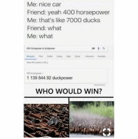Memes, The Worst, and Yeah: Me: nice car  Friend: yeah 400 horsepower  Me: that's like 7O00 ducks  Friend: what  Me: what  400 horsepower to duckpower  00 horsepower  1 139 844.92 duckpower  WHO WOULD WIN? Hopefully the worst thing you see all day