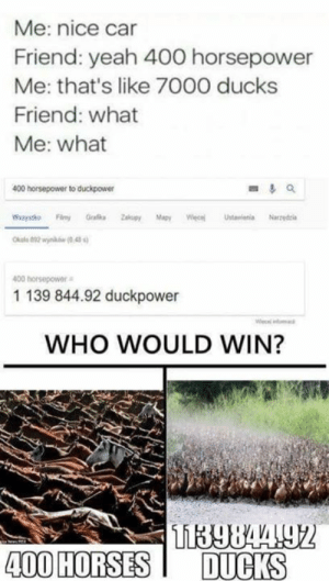 Who Would Win: Me: nice car  Friend: yeah 400 horsepower  Me: that's like 7O00 ducks  Friend: what  Me: what  400 horsepower to duckpower  Wsrystho  Graa Zakupy Mapy Wc Ustawienia Narzeia  00 horsepower  1 139 844.92 duckpower  WHO WOULD WIN?  400 HORSESDUCKS