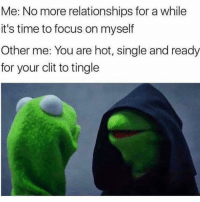 Memes, 🤖, and Clit: Me: No more relationships for a while  it's time to focus on myself  Other me: You are hot, single and ready  for your clit to tingle Bye