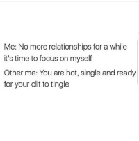Latinos, Memes, and Relationships: Me: No more relationships for a while  it's time to focus on myself  Other me: You are hot, single and ready  for your clit to tingle Lmaoo 😂😂😂😂😂😂 🔥 Follow Us 👉 @latinoswithattitude 🔥 latinosbelike latinasbelike latinoproblems mexicansbelike mexican mexicanproblems hispanicsbelike hispanic hispanicproblems latina latinas latino latinos hispanicsbelike