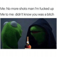 Bitch, Memes, and 🤖: Me: No more shots man I'm fucked up  Me to me: didn't know you was a bitch 🙂