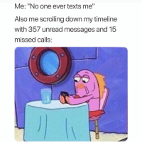 "Funny, Missed Calls, and Texts: Me: ""No one ever texts me""  Also me scrolling down my timeline  with 357 unread messages and 15  missed calls 😑"