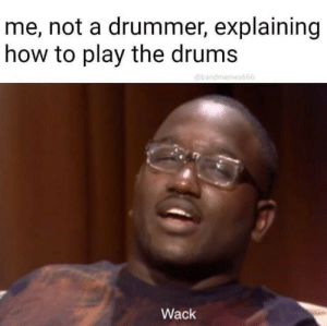 How To, Wack, and How: me, not a drummer, explaining  how to play the drums  @bandmemes666  Wack