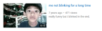 Funny, Time, and For: me not blinking for a long time  7 years ago 471 views  really funny but i blinked in the end.  0:15