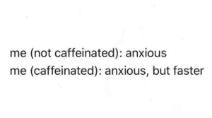 Me iRL: me (not caffeinated): anxious  me (caffeinated): anxious, but faster Me iRL