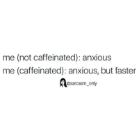 SarcasmOnly: me (not caffeinated): anxious  me (caffeinated): anxious, but faster  @sarcasm only SarcasmOnly