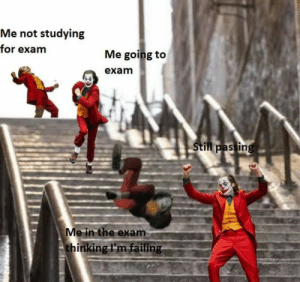 meirl: Me not studying  for exam  Me going to  exam  Still passing  Me in the exam  thinking I'm failing meirl