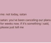😂 😂 😂 ~snow: me: not today, satan  satan: you've been canceling our plans  for weeks now. if it's something i said,  please just tell me 😂 😂 😂 ~snow