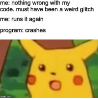 Weird, Acting, and Been: me: nothing wrong with my  code. must have been a weird glitch  me: runs it again  program: crashes  imgflip.com intellij is just acting up