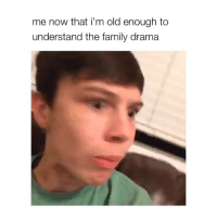 tag your family members!: me now that i'm old enough to  understand the family drama tag your family members!