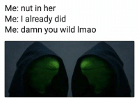 Af, Funny, and Lmao: Me: nut in her  Me: I already did  Me: damn you wild lmao Me af 😂💀