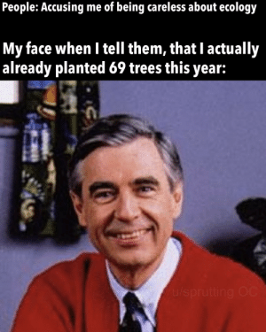 Trees, My Face When, and Ecology: me of being careless about ecology  People: Accusing  My face when I tell them, that I actually  already planted 69 trees this year:  u/sprutting OC Do your part gdmnt