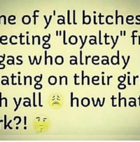 """Gas Who: me of y'all bitches  ecting """"loyalty"""" fr  gas who already  ating on their gir  h yall how that"""