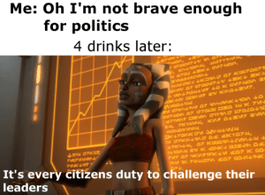 Politics, Brave, and Challenge: Me: Oh I'm not brave enough  for politics  4 drinks later:  It's every citizens duty to challenge their  leaders happens
