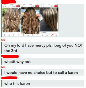 Ignorance is bliss: ME  Oh my lord have mercy plz i beg of you NOT  the 3rd  whattt why not  ME  I would have no choice but to call u karen  who tf is karen Ignorance is bliss
