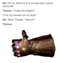"Friends, Memes, and Pizza: Me: Oh no, there're 6 of us and only 3 pizza  slices left.  Thanos: *snaps his fingers*  *3 of my friends turn to dust*  Me: Wow! Thanks, Thanos!""  Thanos: <p>Thanks Thanos via /r/memes <a href=""https://ift.tt/2L6b0ZC"">https://ift.tt/2L6b0ZC</a></p>"