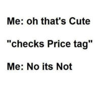 """Cute, Memes, and 🤖: Me: oh that's Cute  """"checks Price tag""""  Me: No its Not"""