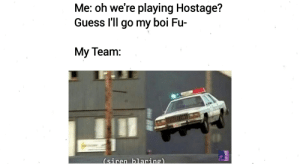 Meme, Reddit, and Guess: Me: oh we're playing Hostage?  Guess I'll go my boi Fu-  My Team:  (siren blaring) This is my 1st time ever posting on reddit. Worth it. I hope y'all like this here meme. I made it myself. I know its an old joke but I don't care.