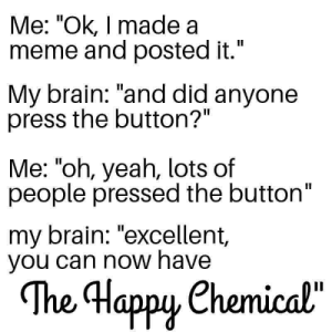 "Meme, Yeah, and Brain: Me: ""Ok, I made a  meme and posted it.""  II  My brain: ""and did anyone  press the button?""  Me: ""oh, yeah, lots of  people pressed the button""  my brain: ""excellent,  you can now have  The Happy Chemical""  орy Meirl"
