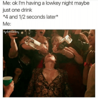 Memes, The Weekend, and Lowkey: Me: ok I'm having a lowkey night maybe  just one drink  *4 and 1/2 seconds later*  Me: Screw it it's the weekend