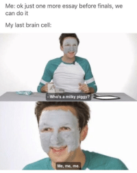 "Finals, Memes, and Brain: Me: ok just one more essay before finals, we  can do it  My last brain cell:  -Who's a milky piggy?  Me, me, me. <p>Brain cell memes are rising in popularity, but are susceptible to normifying. Invest with caution. via /r/MemeEconomy <a href=""http://ift.tt/2nUWEUe"">http://ift.tt/2nUWEUe</a></p>"