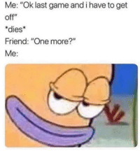 """Memes, Game, and Last Game: Me: """"Ok last game and i have to get  off""""  *dies  Friend: """"One more?""""  Me:"""