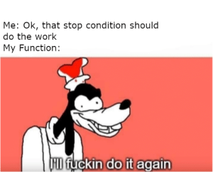 Hey, it's recursion meme again: Me: Ok, that stop condition should  do the work  My Function:  FID fuckin do it again Hey, it's recursion meme again