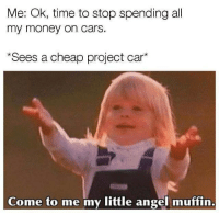 Cars, Memes, and Money: Me: Ok, time to stop spending all  my money on cars.  Sees a cheap project car*  Come to me my little angel muffin Just me all over 😶 . . carmemes jdm turbo boost tuner carsofinstagram carswithoutlimits instacars supercar carspotting supercarspotting stance stancenation stancedaily racecar blacklist cargram carthrottle