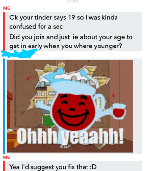 Confused, Tinder, and Sec: ME  Ok your tinder says 19 so I was kinda  confused for a sec  Did you join and just lie about your age to  get in early when you where younger?  Ohhhyeaahh!  ME  Yea I'd suggest you fix that :D Luckily the guy was 18 but FFS people just fix your age.