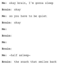 Brain, Okay, and Quiet: Me: okay brain, I'm gonna sleep  Brain: okay  Me: so you have to be quiet  Brain: okay  Me:  Brain:  Me:  Brain:  Me: -half asleep-  Brain: the snack that smiles back meirl