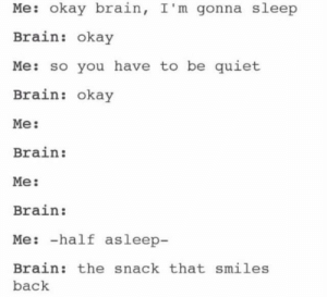 Brain, Okay, and Quiet: Me: okay brain, I'm gonna sleep  Brain: okay  Me: so you have to be quiet  Brain: okay  Me:  Brain:  Me:  Brain:  Me:-halt asleep-  Brain: the snack that smiles  back meirl